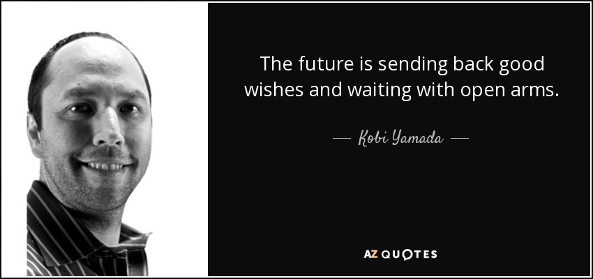The future is sending back good wishes and waiting with open arms. - Kobi Yamada