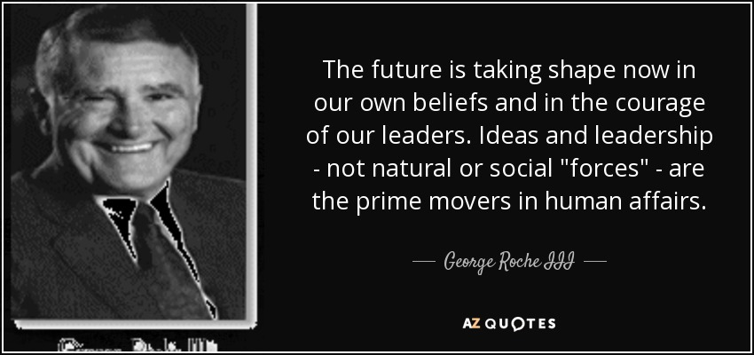 The future is taking shape now in our own beliefs and in the courage of our leaders. Ideas and leadership - not natural or social