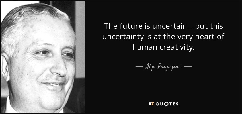 The future is uncertain... but this uncertainty is at the very heart of human creativity. - Ilya Prigogine