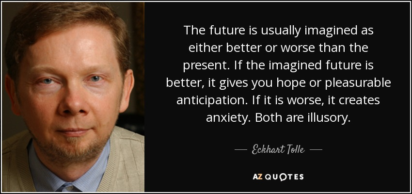 The future is usually imagined as either better or worse than the present. If the imagined future is better, it gives you hope or pleasurable anticipation. If it is worse, it creates anxiety. Both are illusory. - Eckhart Tolle