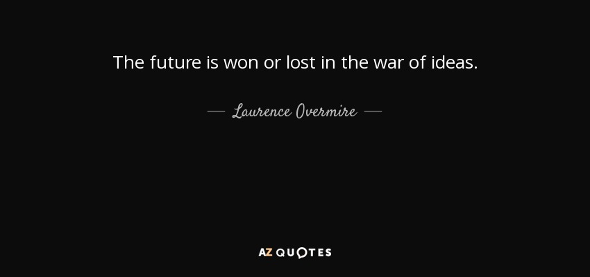 The future is won or lost in the war of ideas. - Laurence Overmire