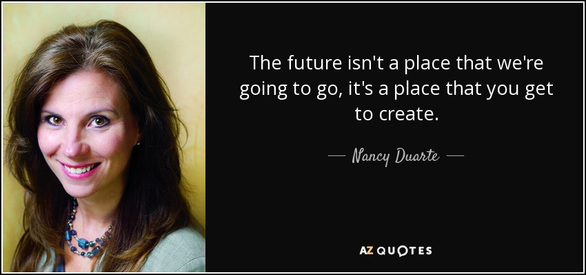 The future isn't a place that we're going to go, it's a place that you get to create. - Nancy Duarte