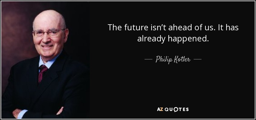 The future isn't ahead of us. It has already happened. - Philip Kotler
