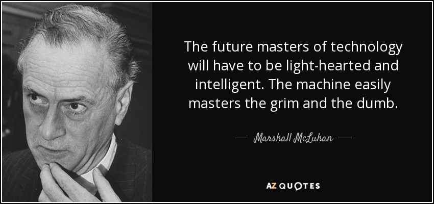 The future masters of technology will have to be light-hearted and intelligent. The machine easily masters the grim and the dumb. - Marshall McLuhan