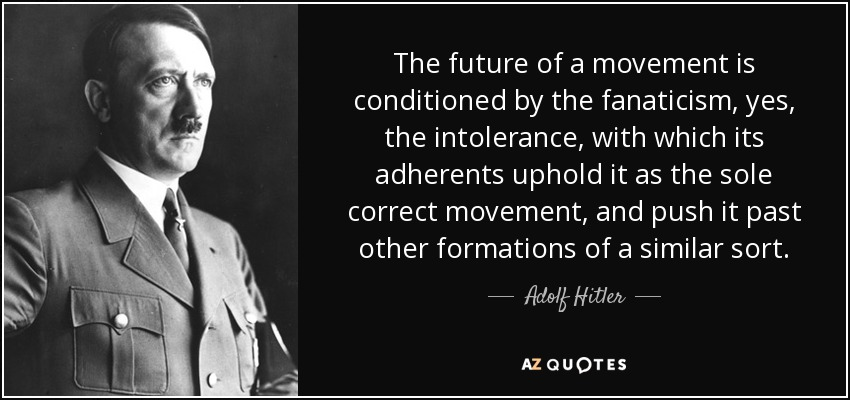 The future of a movement is conditioned by the fanaticism, yes, the intolerance, with which its adherents uphold it as the sole correct movement, and push it past other formations of a similar sort. - Adolf Hitler