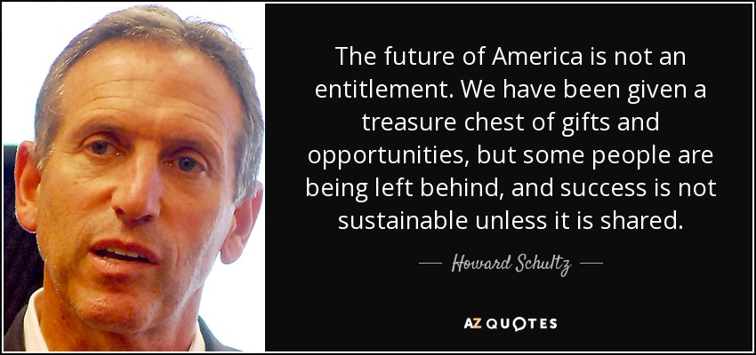 The future of America is not an entitlement. We have been given a treasure chest of gifts and opportunities, but some people are being left behind, and success is not sustainable unless it is shared. - Howard Schultz