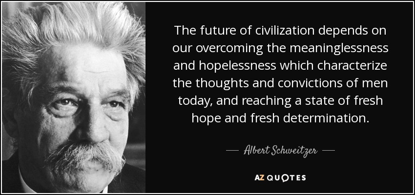 The future of civilization depends on our overcoming the meaninglessness and hopelessness which characterize the thoughts and convictions of men today, and reaching a state of fresh hope and fresh determination. - Albert Schweitzer