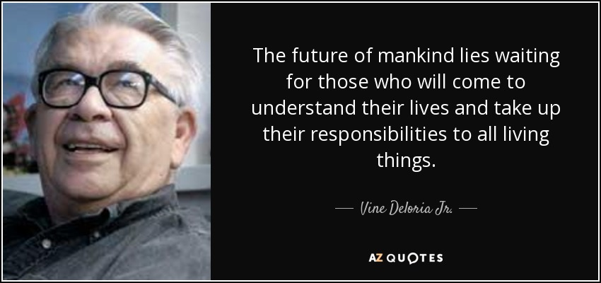 The future of mankind lies waiting for those who will come to understand their lives and take up their responsibilities to all living things. - Vine Deloria Jr.