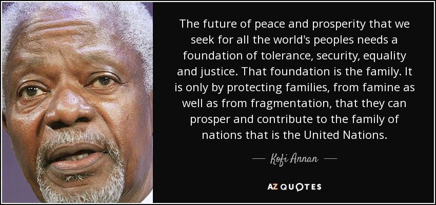The future of peace and prosperity that we seek for all the world's peoples needs a foundation of tolerance, security, equality and justice. That foundation is the family. It is only by protecting families, from famine as well as from fragmentation, that they can prosper and contribute to the family of nations that is the United Nations. - Kofi Annan