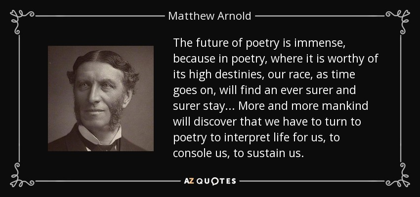 The future of poetry is immense, because in poetry, where it is worthy of its high destinies, our race, as time goes on, will find an ever surer and surer stay ... More and more mankind will discover that we have to turn to poetry to interpret life for us, to console us, to sustain us. - Matthew Arnold