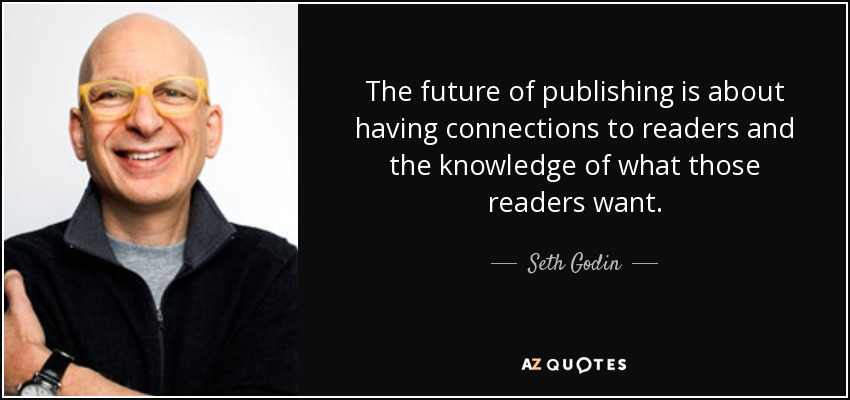The future of publishing is about having connections to readers and the knowledge of what those readers want. - Seth Godin