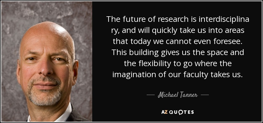The future of research is interdisciplina ry, and will quickly take us into areas that today we cannot even foresee. This building gives us the space and the flexibility to go where the imagination of our faculty takes us. - Michael Tanner