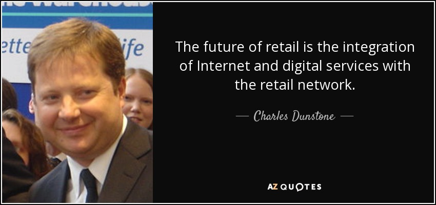 The future of retail is the integration of Internet and digital services with the retail network. - Charles Dunstone