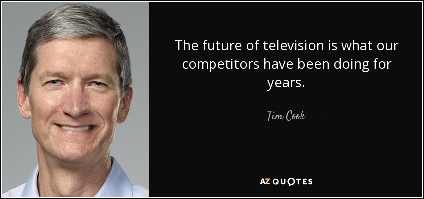 The future of television is what our competitors have been doing for years. - Tim Cook