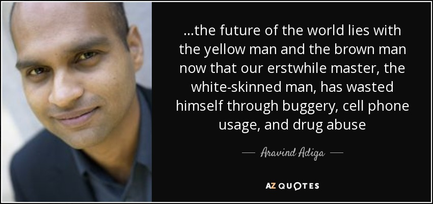 ...the future of the world lies with the yellow man and the brown man now that our erstwhile master, the white-skinned man, has wasted himself through buggery, cell phone usage, and drug abuse - Aravind Adiga