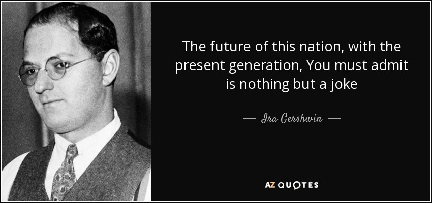 The future of this nation, with the present generation, You must admit is nothing but a joke - Ira Gershwin