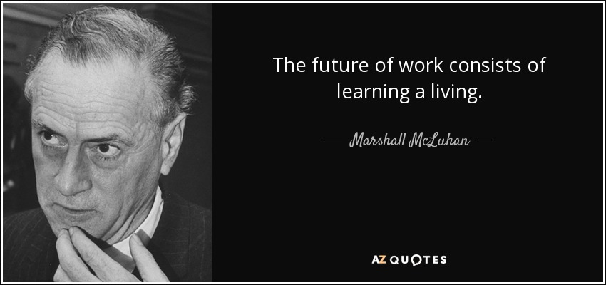 The future of work consists of learning a living. - Marshall McLuhan