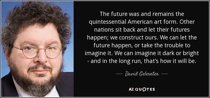 The future was and remains the quintessential American art form. Other nations sit back and let their futures happen; we construct ours. We can let the future happen, or take the trouble to imagine it. We can imagine it dark or bright - and in the long run, that's how it will be. - David Gelernter