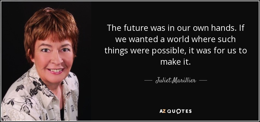The future was in our own hands. If we wanted a world where such things were possible, it was for us to make it. - Juliet Marillier