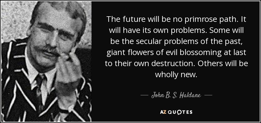 The future will be no primrose path. It will have its own problems. Some will be the secular problems of the past, giant flowers of evil blossoming at last to their own destruction. Others will be wholly new. - John B. S. Haldane