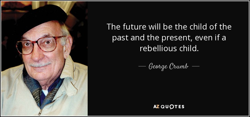 The future will be the child of the past and the present, even if a rebellious child. - George Crumb