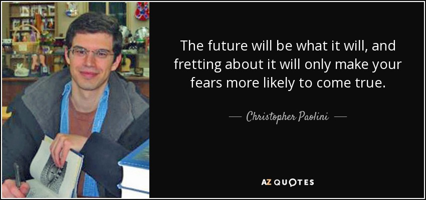 The future will be what it will, and fretting about it will only make your fears more likely to come true. - Christopher Paolini