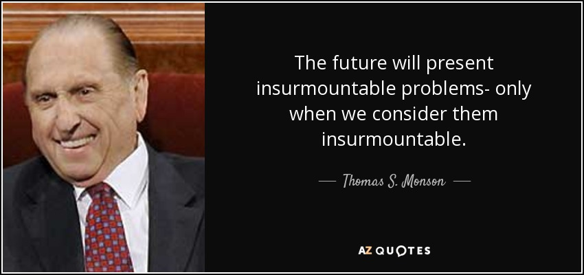 The future will present insurmountable problems- only when we consider them insurmountable. - Thomas S. Monson