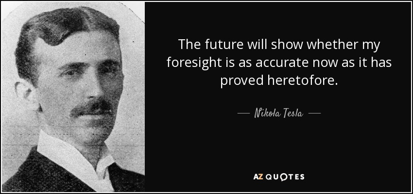 The future will show whether my foresight is as accurate now as it has proved heretofore. - Nikola Tesla