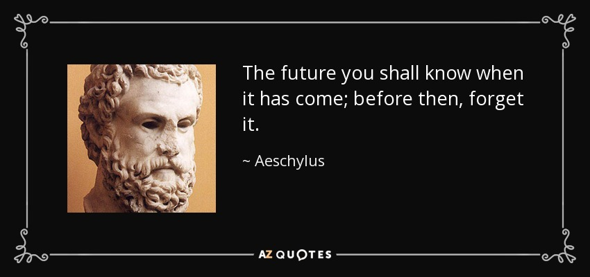The future you shall know when it has come; before then, forget it. - Aeschylus