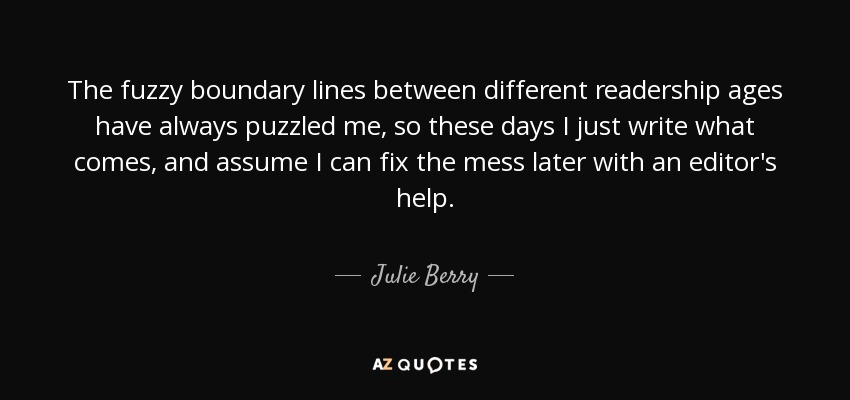 The fuzzy boundary lines between different readership ages have always puzzled me, so these days I just write what comes, and assume I can fix the mess later with an editor's help. - Julie Berry