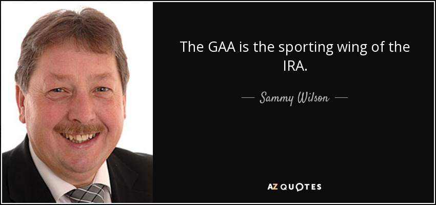 The GAA is the sporting wing of the IRA. - Sammy Wilson
