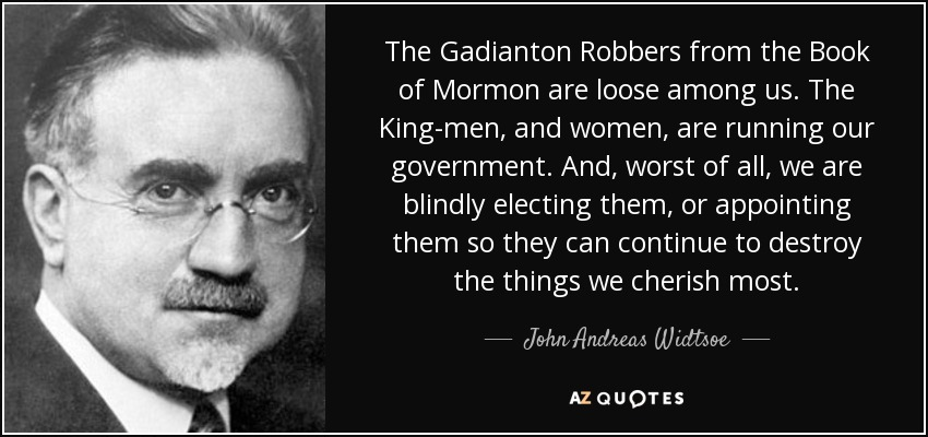 The Gadianton Robbers from the Book of Mormon are loose among us. The King-men, and women, are running our government. And, worst of all, we are blindly electing them, or appointing them so they can continue to destroy the things we cherish most. - John Andreas Widtsoe