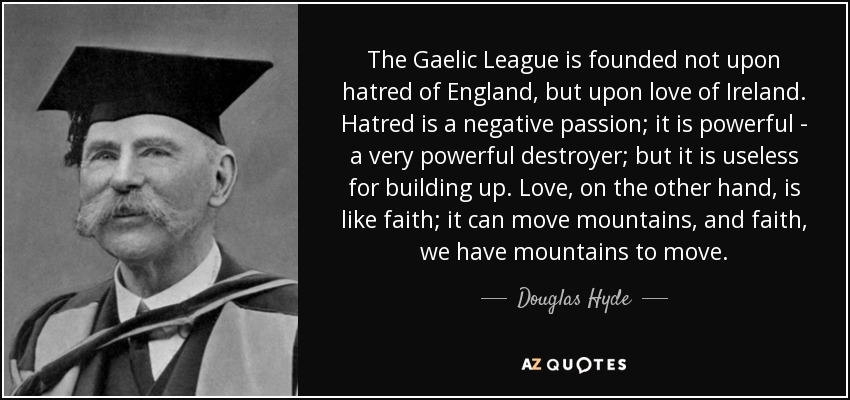 The Gaelic League is founded not upon hatred of England, but upon love of Ireland. Hatred is a negative passion; it is powerful - a very powerful destroyer; but it is useless for building up. Love, on the other hand, is like faith; it can move mountains, and faith, we have mountains to move. - Douglas Hyde