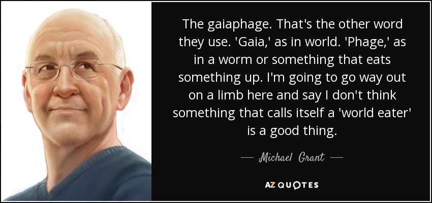The gaiaphage. That's the other word they use. 'Gaia,' as in world. 'Phage,' as in a worm or something that eats something up. I'm going to go way out on a limb here and say I don't think something that calls itself a 'world eater' is a good thing. - Michael  Grant