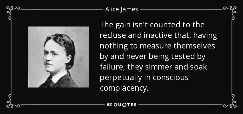 The gain isn't counted to the recluse and inactive that, having nothing to measure themselves by and never being tested by failure, they simmer and soak perpetually in conscious complacency. - Alice James