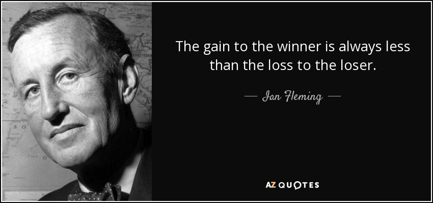 The gain to the winner is always less than the loss to the loser. - Ian Fleming