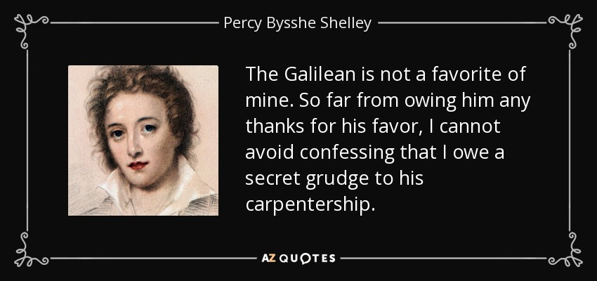 The Galilean is not a favorite of mine. So far from owing him any thanks for his favor, I cannot avoid confessing that I owe a secret grudge to his carpentership. - Percy Bysshe Shelley