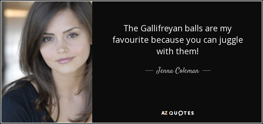 The Gallifreyan balls are my favourite because you can juggle with them! - Jenna Coleman