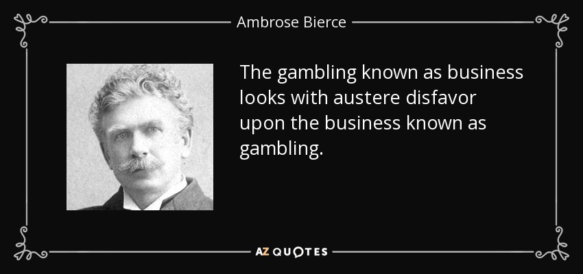 The gambling known as business looks with austere disfavor upon the business known as gambling. - Ambrose Bierce