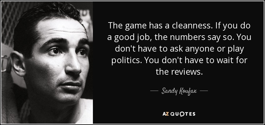 The game has a cleanness. If you do a good job, the numbers say so. You don't have to ask anyone or play politics. You don't have to wait for the reviews. - Sandy Koufax