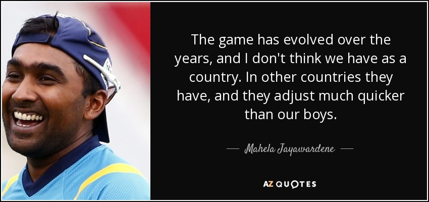 The game has evolved over the years, and I don't think we have as a country. In other countries they have, and they adjust much quicker than our boys. - Mahela Jayawardene