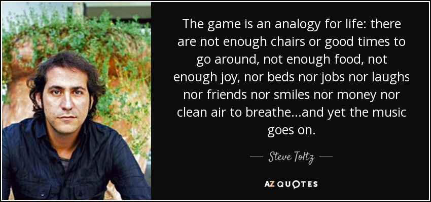 The game is an analogy for life: there are not enough chairs or good times to go around, not enough food, not enough joy, nor beds nor jobs nor laughs nor friends nor smiles nor money nor clean air to breathe...and yet the music goes on. - Steve Toltz