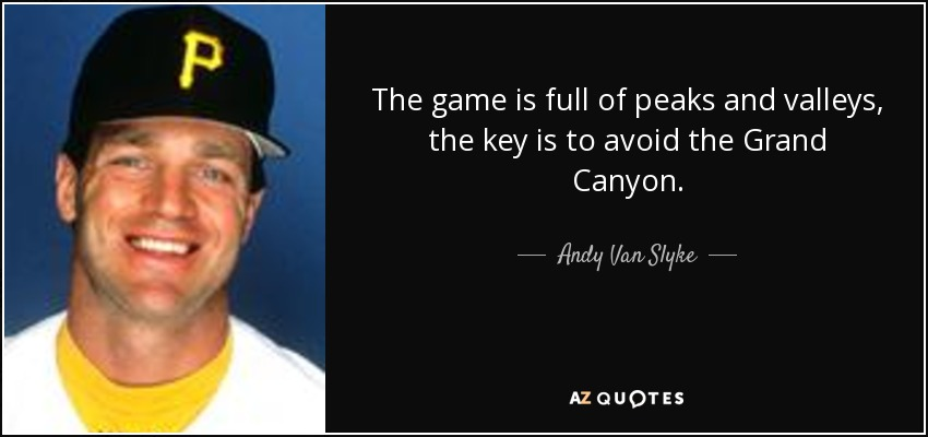 The game is full of peaks and valleys, the key is to avoid the Grand Canyon. - Andy Van Slyke