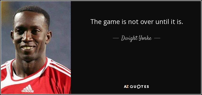 The game is not over until it is. - Dwight Yorke
