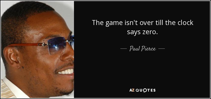The game isn't over till the clock says zero. - Paul Pierce