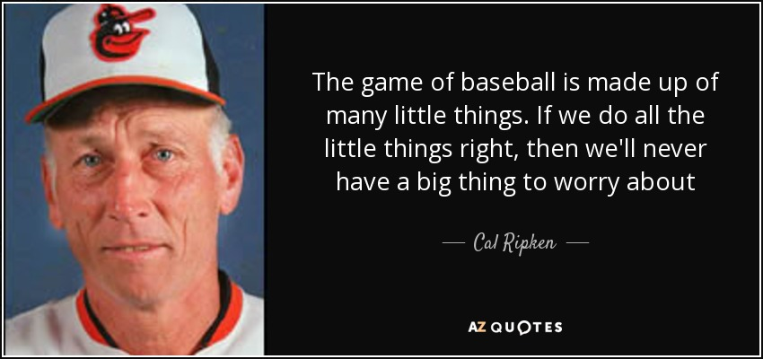 The game of baseball is made up of many little things. If we do all the little things right, then we'll never have a big thing to worry about - Cal Ripken, Sr.