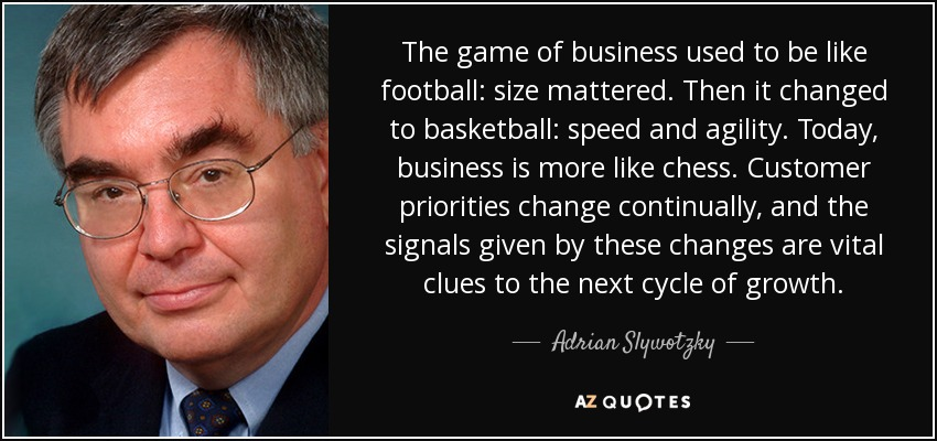 The game of business used to be like football: size mattered. Then it changed to basketball: speed and agility. Today, business is more like chess. Customer priorities change continually, and the signals given by these changes are vital clues to the next cycle of growth. - Adrian Slywotzky