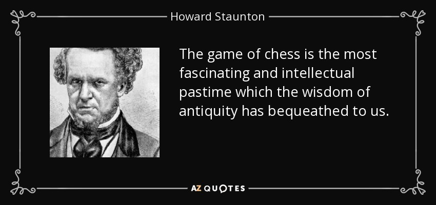 The game of chess is the most fascinating and intellectual pastime which the wisdom of antiquity has bequeathed to us. - Howard Staunton