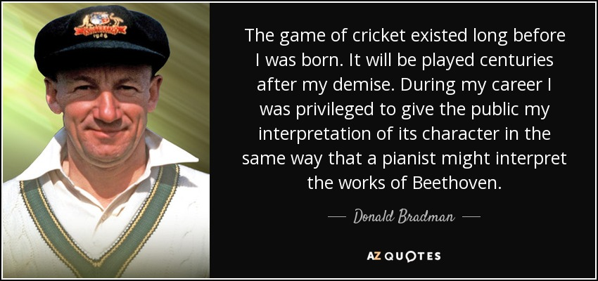 The game of cricket existed long before I was born. It will be played centuries after my demise. During my career I was privileged to give the public my interpretation of its character in the same way that a pianist might interpret the works of Beethoven. - Donald Bradman