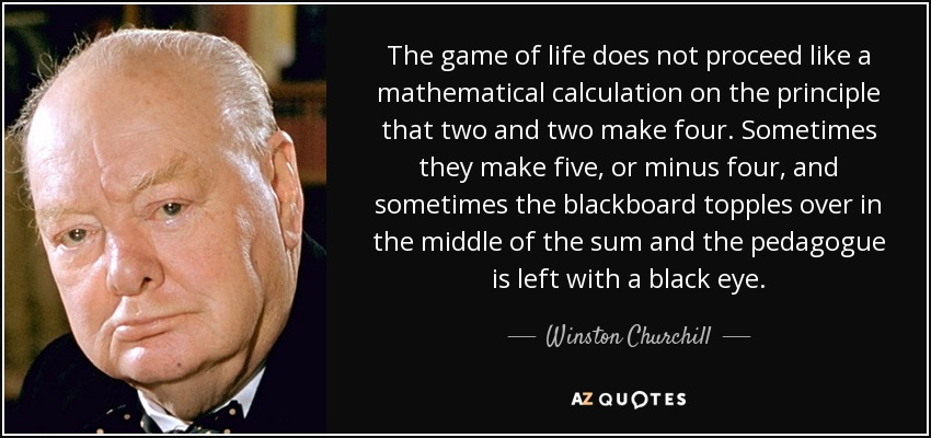 The game of life does not proceed like a mathematical calculation on the principle that two and two make four. Sometimes they make five, or minus four, and sometimes the blackboard topples over in the middle of the sum and the pedagogue is left with a black eye. - Winston Churchill